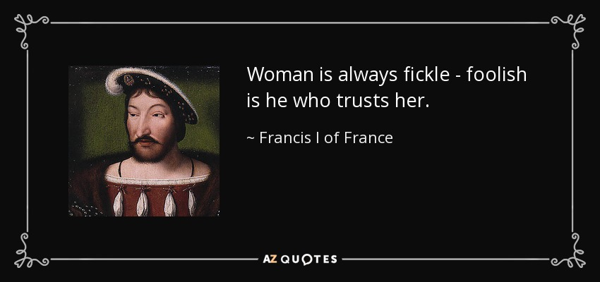 quote-woman-is-always-fickle-foolish-is-he-who-trusts-her-francis-i-of-france-132-21-04
